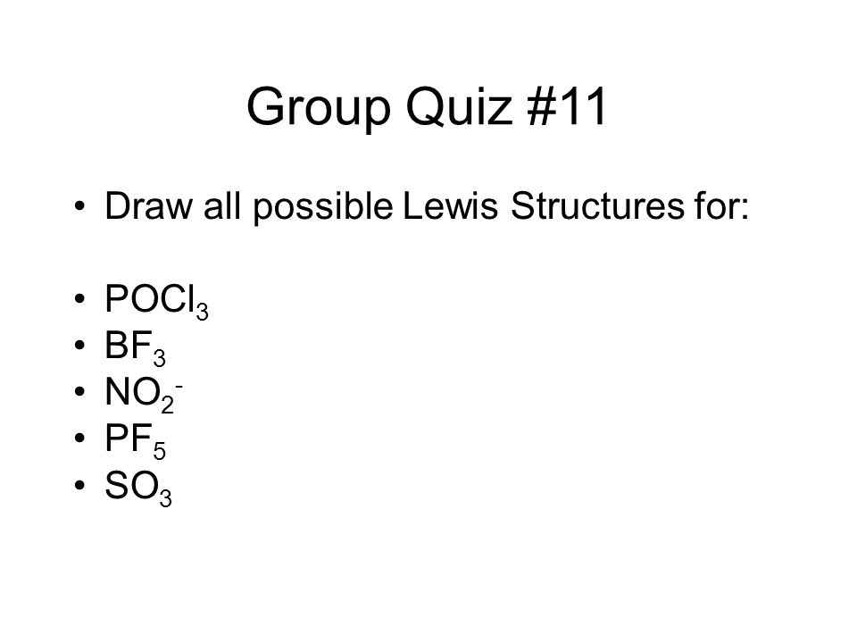 Draw all possible Lewis Structures for: POCl 3 BF 3 NO 2 - PF 5 SO 3 Group Quiz #11