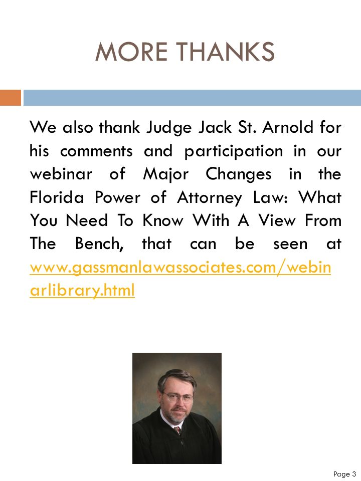 MORE THANKS We also thank Judge Jack St. Arnold for his comments and participation in our webinar of Major Changes in the Florida Power of Attorney La