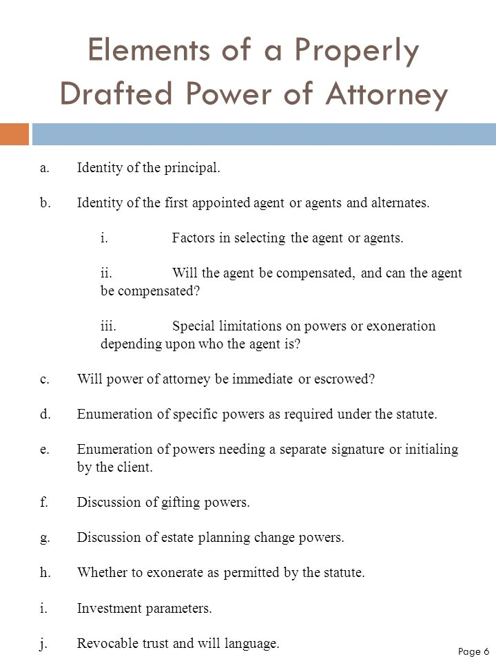Elements of a Properly Drafted Power of Attorney a.Identity of the principal. b.Identity of the first appointed agent or agents and alternates. i.Fact