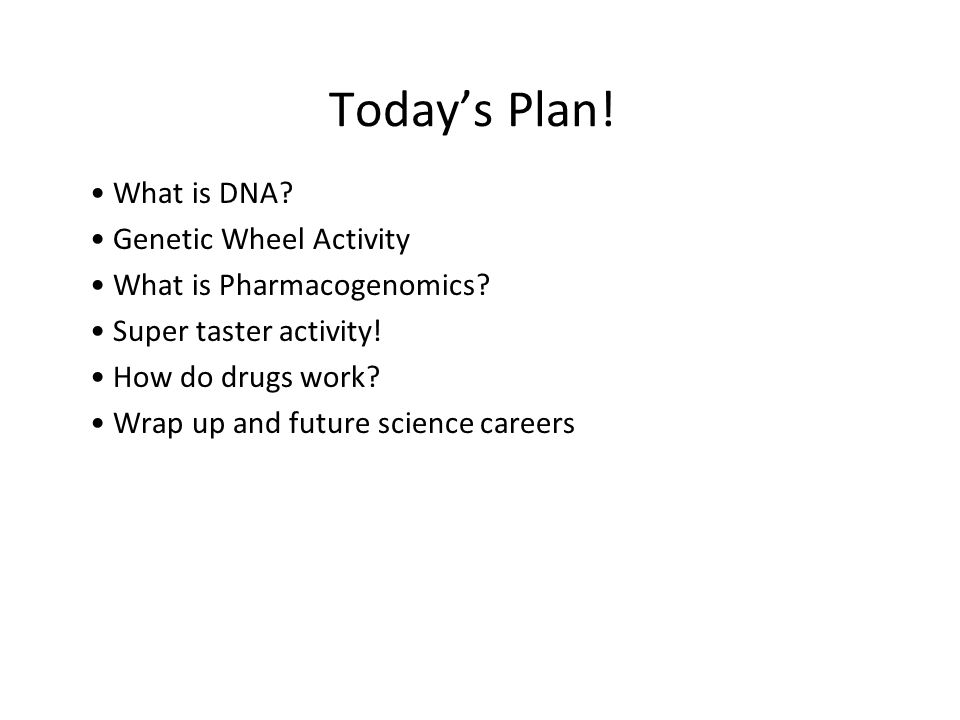 Todays Plan! What is DNA? Genetic Wheel Activity What is Pharmacogenomics? Super taster activity! How do drugs work? Wrap up and future science career
