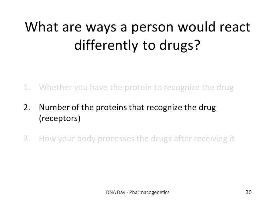 What are ways a person would react differently to drugs? 1.Whether you have the protein to recognize the drug 2.Number of the proteins that recognize