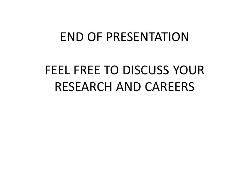 END OF PRESENTATION FEEL FREE TO DISCUSS YOUR RESEARCH AND CAREERS