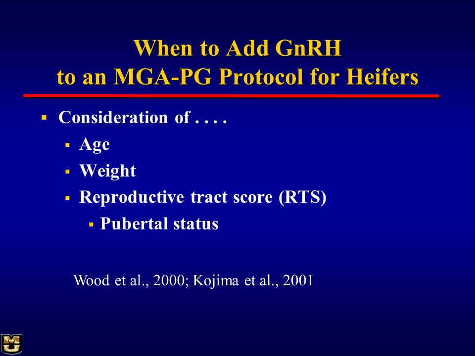 When to Add GnRH to an MGA-PG Protocol for Heifers Consideration of.... Age Weight Reproductive tract score (RTS) Pubertal status Wood et al., 2000; K