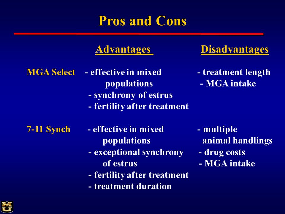 Pros and Cons MGA Select - effective in mixed - treatment length populations - MGA intake - synchrony of estrus - fertility after treatment 7-11 Synch