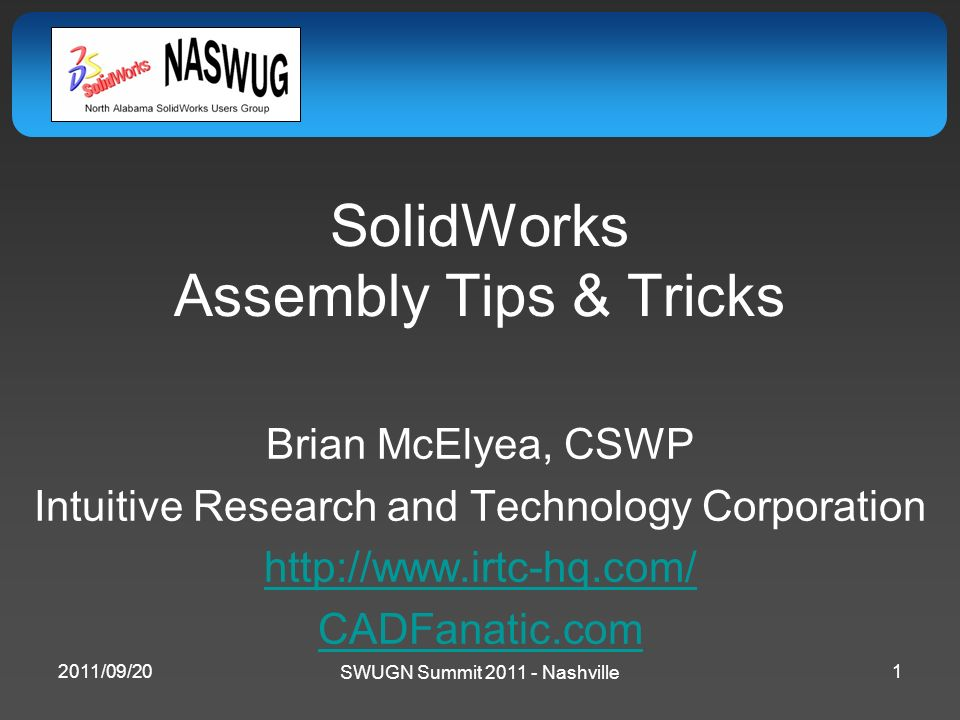 SolidWorks Assembly Tips & Tricks Brian McElyea, CSWP Intuitive Research and Technology Corporation http://www.irtc-hq.com/ CADFanatic.com SWUGN Summi
