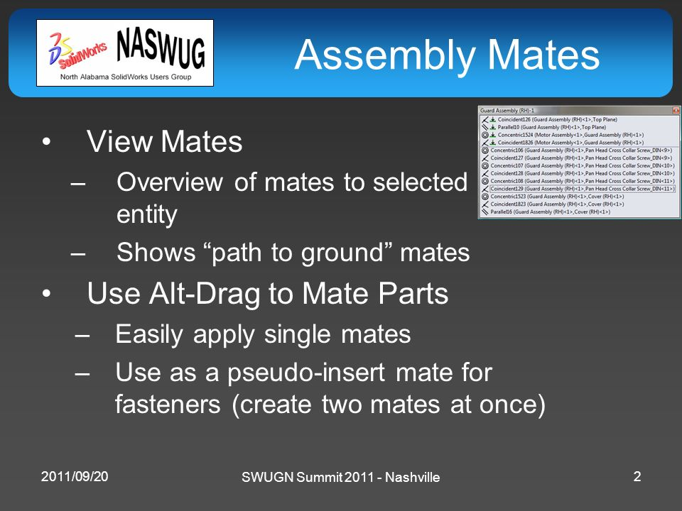 SWUGN Summit 2011 - Nashville Assembly Mates View Mates –Overview of mates to selected entity –Shows path to ground mates Use Alt-Drag to Mate Parts –