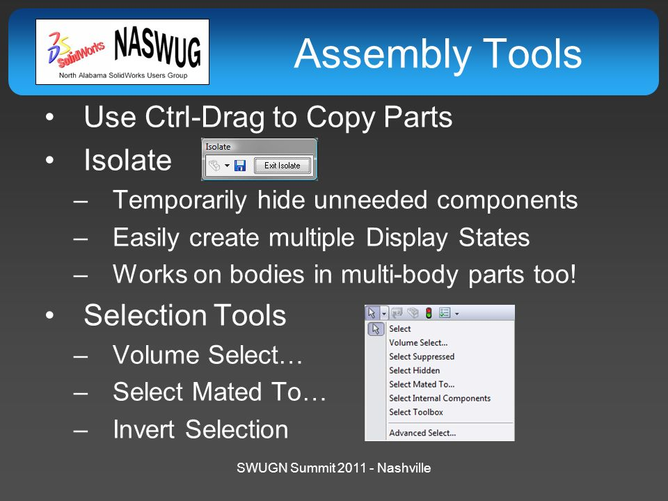 SWUGN Summit 2011 - Nashville Assembly Tools Use Ctrl-Drag to Copy Parts Isolate –Temporarily hide unneeded components –Easily create multiple Display