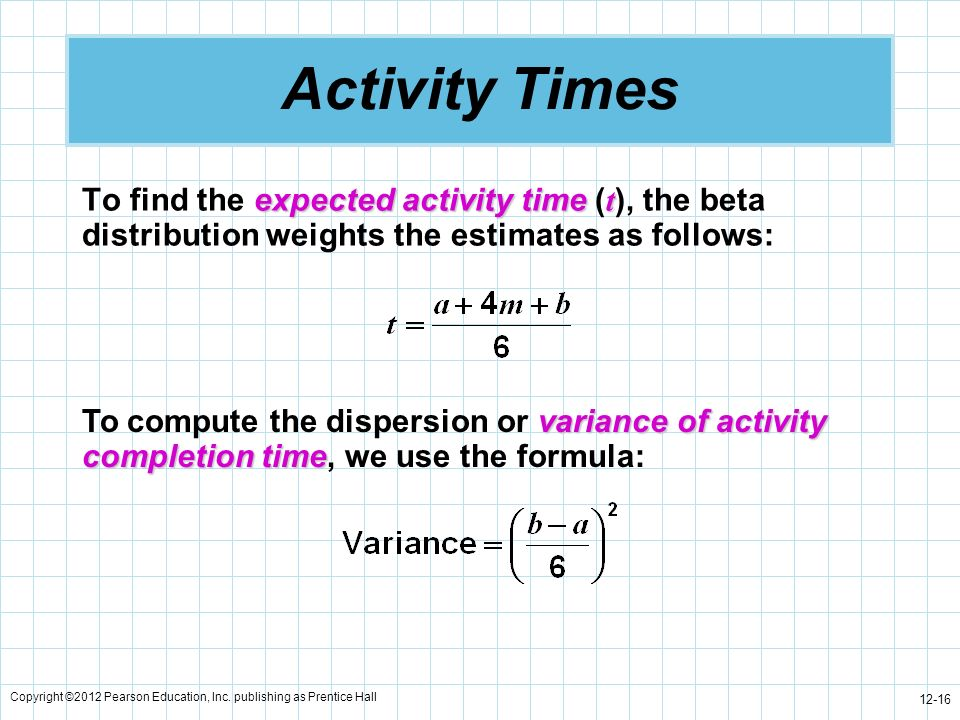 Copyright ©2012 Pearson Education, Inc. publishing as Prentice Hall 12-16 Activity Times expected activity time t To find the expected activity time (