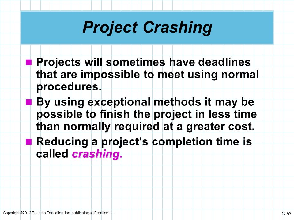 Copyright ©2012 Pearson Education, Inc. publishing as Prentice Hall 12-53 Project Crashing Projects will sometimes have deadlines that are impossible
