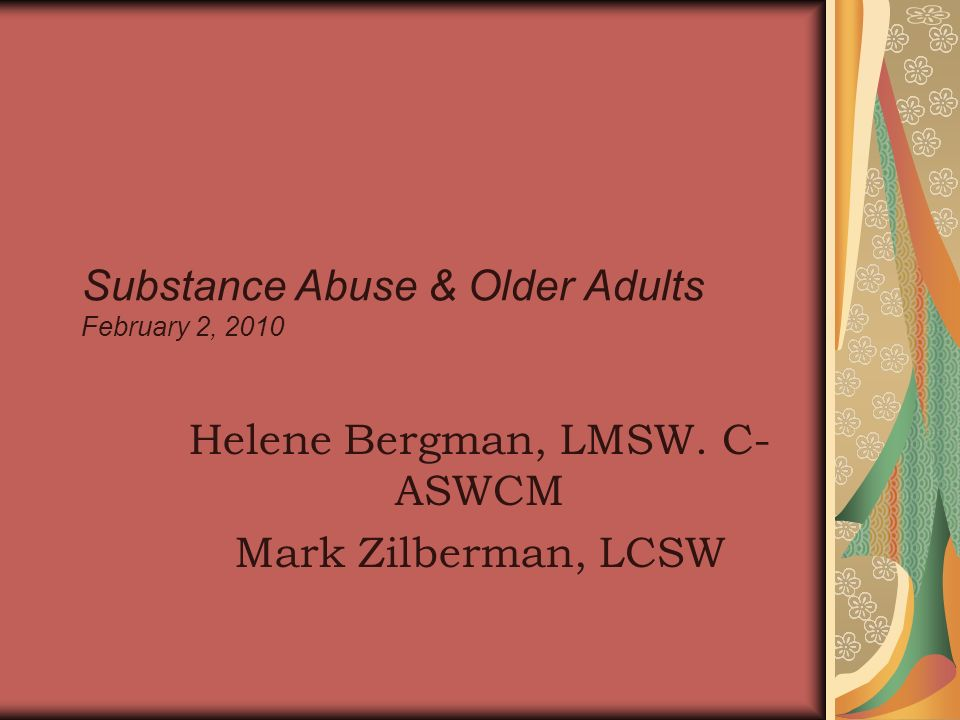 Substance Abuse & Older Adults February 2, 2010 Helene Bergman, LMSW. C- ASWCM Mark Zilberman, LCSW