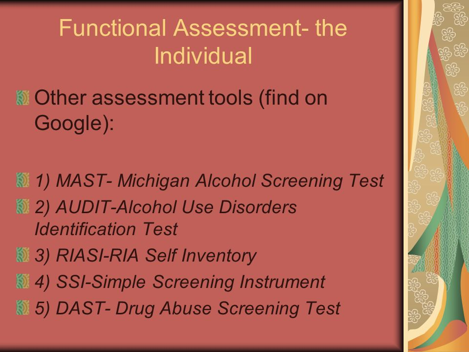 Functional Assessment- the Individual Other assessment tools (find on Google): 1) MAST- Michigan Alcohol Screening Test 2) AUDIT-Alcohol Use Disorders Identification Test 3) RIASI-RIA Self Inventory 4) SSI-Simple Screening Instrument 5) DAST- Drug Abuse Screening Test