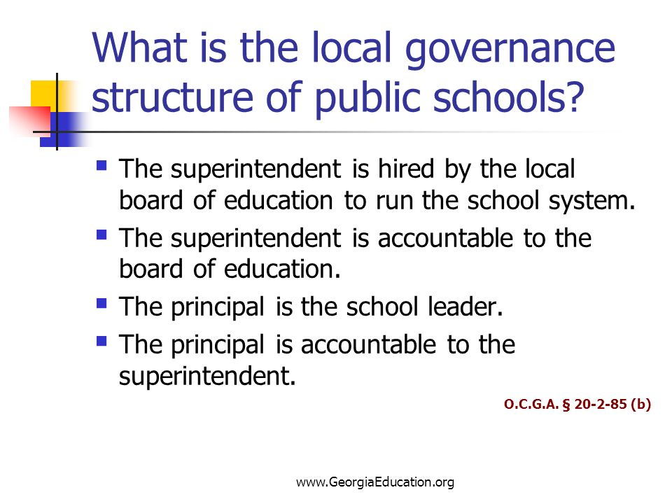 www.GeorgiaEducation.org What is the local governance structure of public schools? The superintendent is hired by the local board of education to run