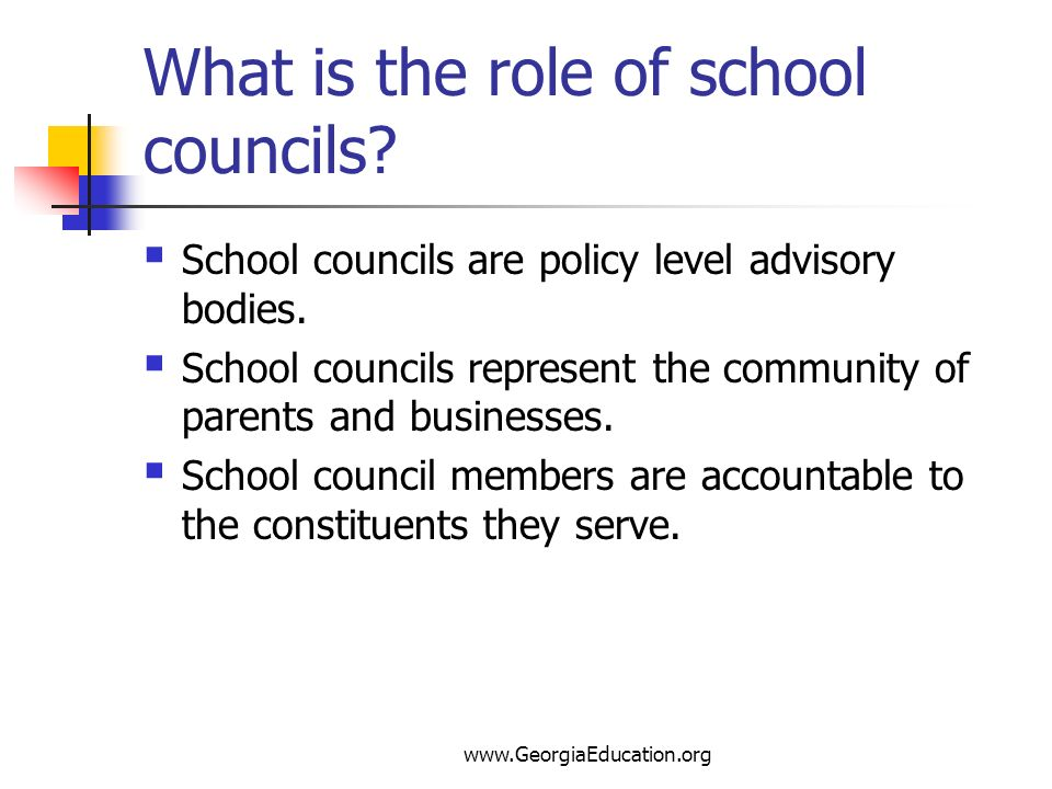 www.GeorgiaEducation.org What is the role of school councils? School councils are policy level advisory bodies. School councils represent the communit