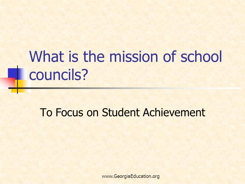 www.GeorgiaEducation.org What is the mission of school councils? To Focus on Student Achievement