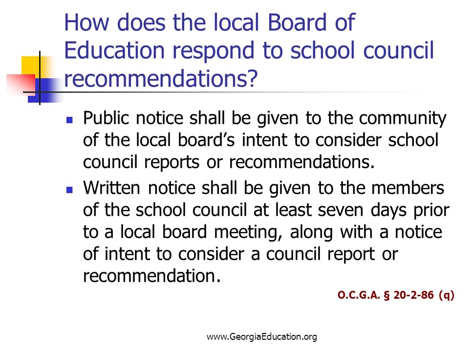 www.GeorgiaEducation.org How does the local Board of Education respond to school council recommendations? Public notice shall be given to the communit