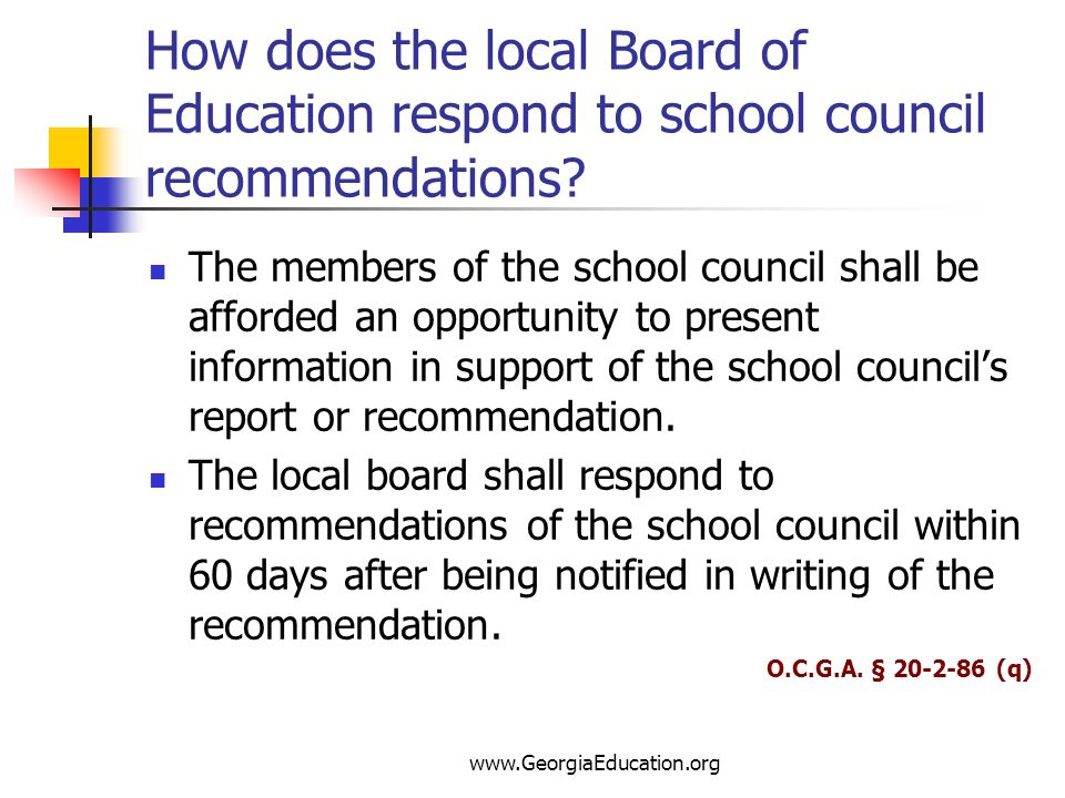 www.GeorgiaEducation.org How does the local Board of Education respond to school council recommendations? The members of the school council shall be a