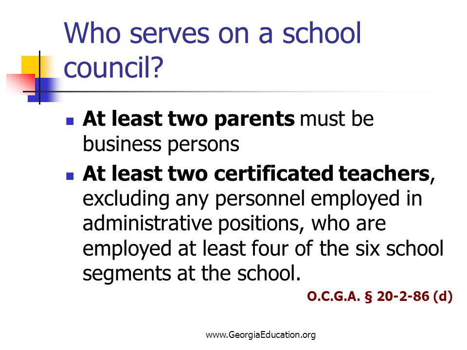 www.GeorgiaEducation.org Who serves on a school council? At least two parents must be business persons At least two certificated teachers, excluding a