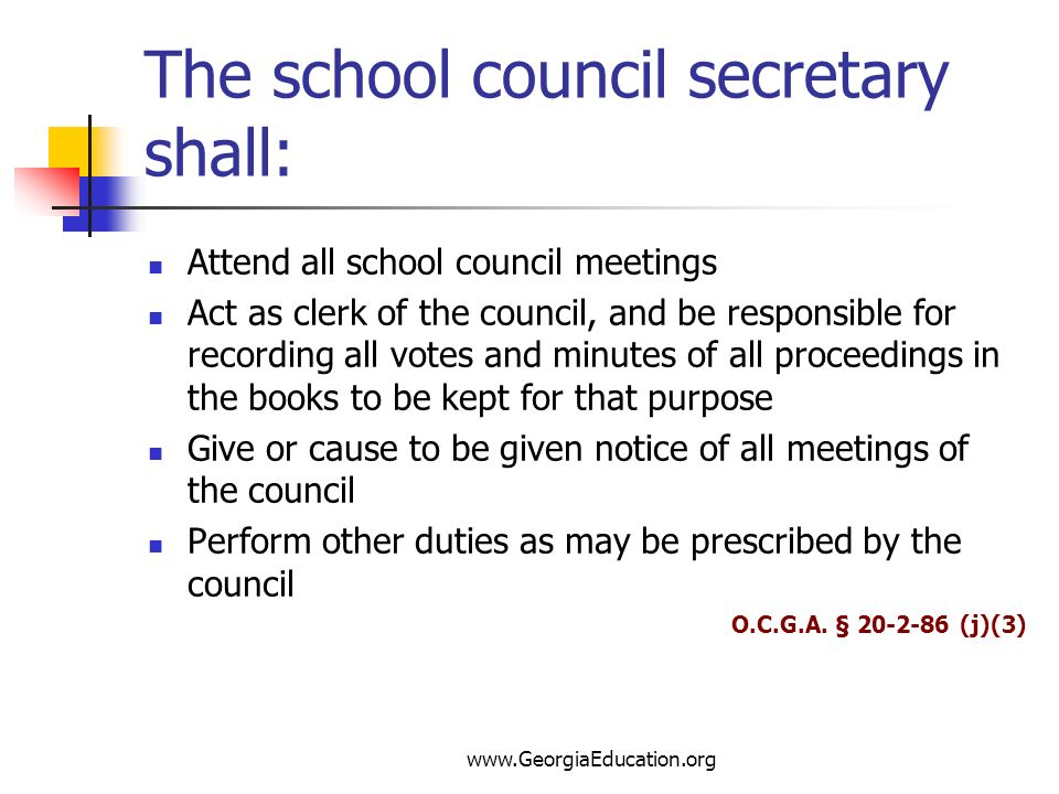 www.GeorgiaEducation.org The school council secretary shall: Attend all school council meetings Act as clerk of the council, and be responsible for re