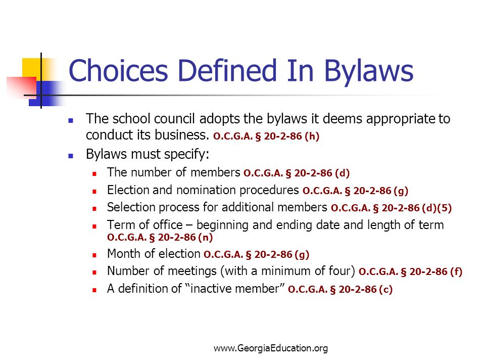 Choices Defined In Bylaws The school council adopts the bylaws it deems appropriate to conduct its business. O.C.G.A. § 20-2-86 (h) Bylaws must specif