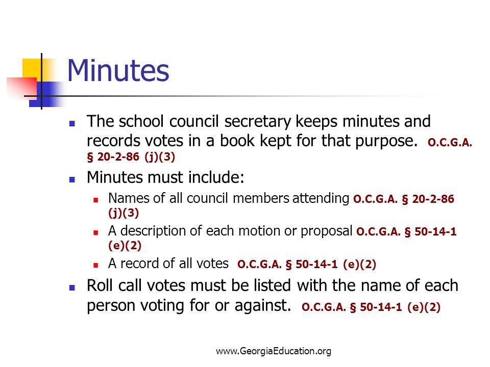 www.GeorgiaEducation.org Minutes The school council secretary keeps minutes and records votes in a book kept for that purpose. O.C.G.A. § 20-2-86 (j)(