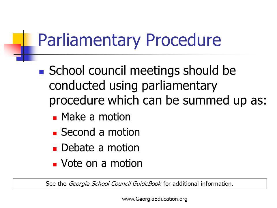 www.GeorgiaEducation.org Parliamentary Procedure School council meetings should be conducted using parliamentary procedure which can be summed up as: