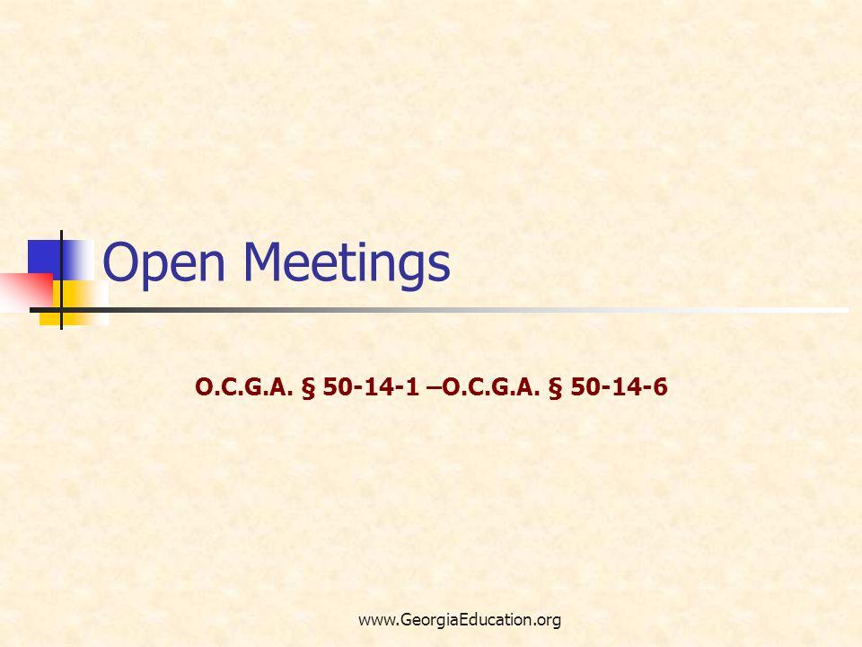 www.GeorgiaEducation.org Open Meetings O.C.G.A. § 50-14-1 –O.C.G.A. § 50-14-6