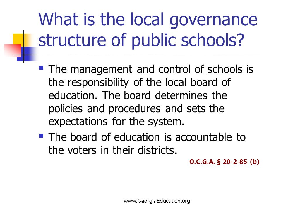 www.GeorgiaEducation.org What is the local governance structure of public schools? The management and control of schools is the responsibility of the