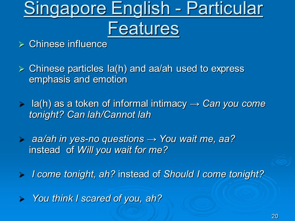 20 Singapore English - Particular Features Chinese influence Chinese influence Chinese particles la(h) and aa/ah used to express emphasis and emotion