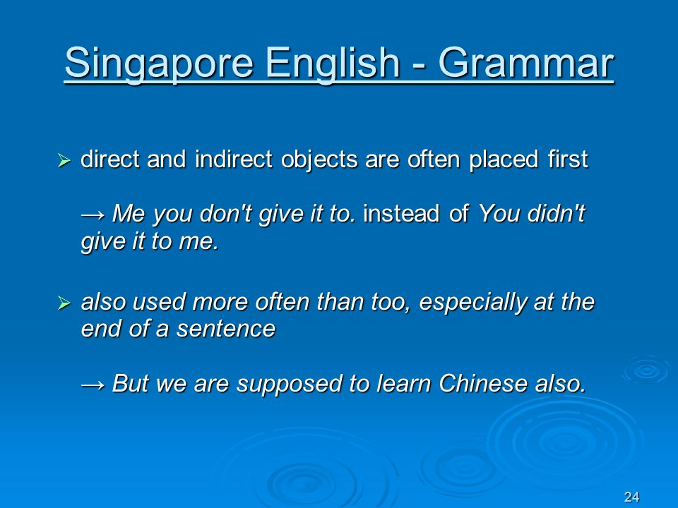 24 Singapore English - Grammar direct and indirect objects are often placed first Me you don't give it to. instead of You didn't give it to me. direct