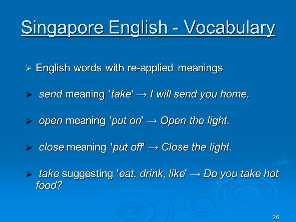 26 Singapore English - Vocabulary English words with re-applied meanings English words with re-applied meanings send meaning 'take' I will send you ho