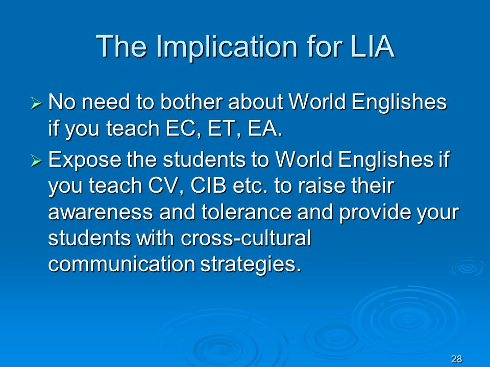 28 The Implication for LIA No need to bother about World Englishes if you teach EC, ET, EA. No need to bother about World Englishes if you teach EC, E