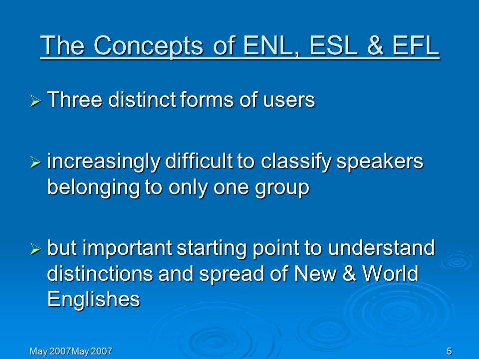 5 May 2007May 2007 The Concepts of ENL, ESL & EFL Three distinct forms of users Three distinct forms of users increasingly difficult to classify speak