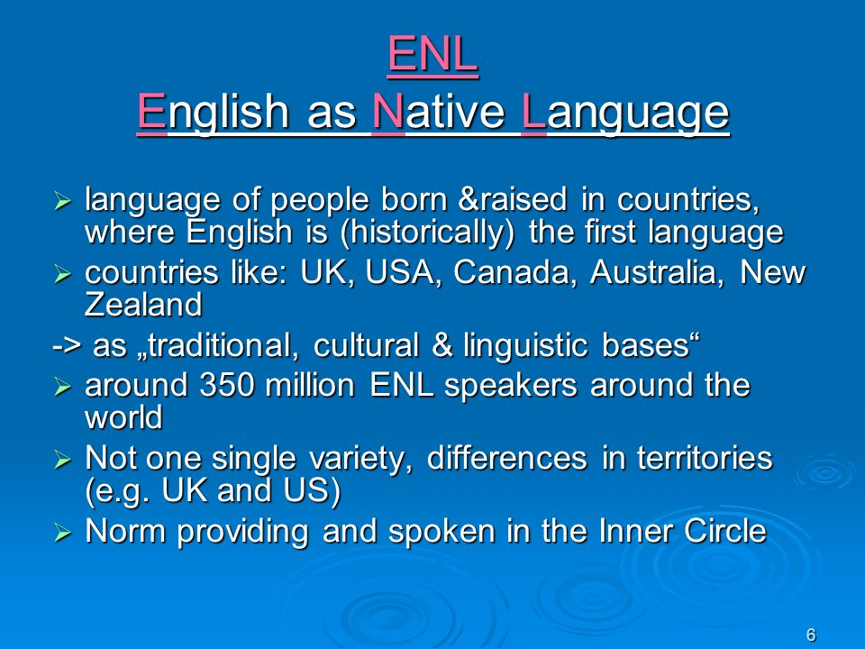 6 ENL English as Native Language language of people born &raised in countries, where English is (historically) the first language language of people b
