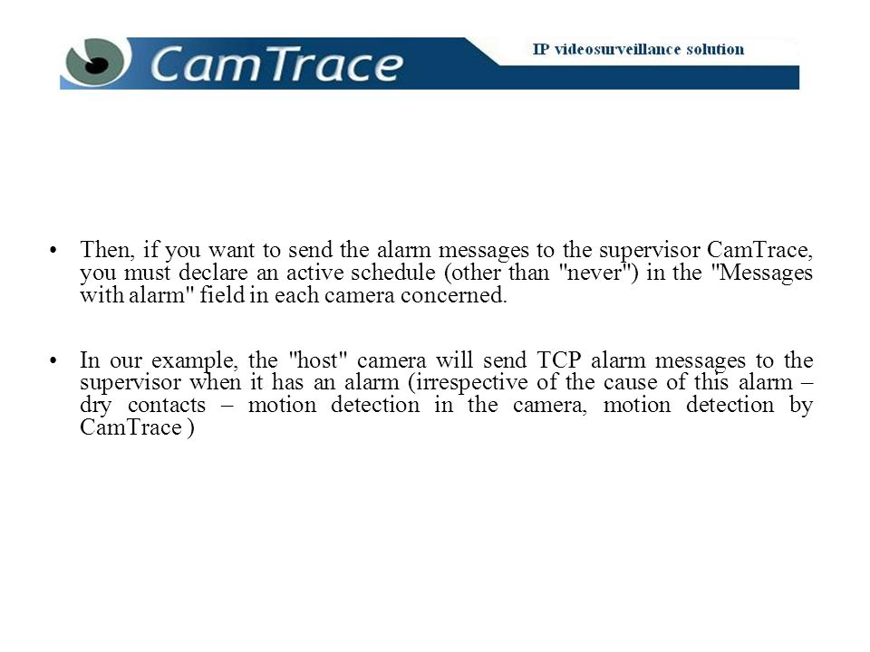 Then, if you want to send the alarm messages to the supervisor CamTrace, you must declare an active schedule (other than
