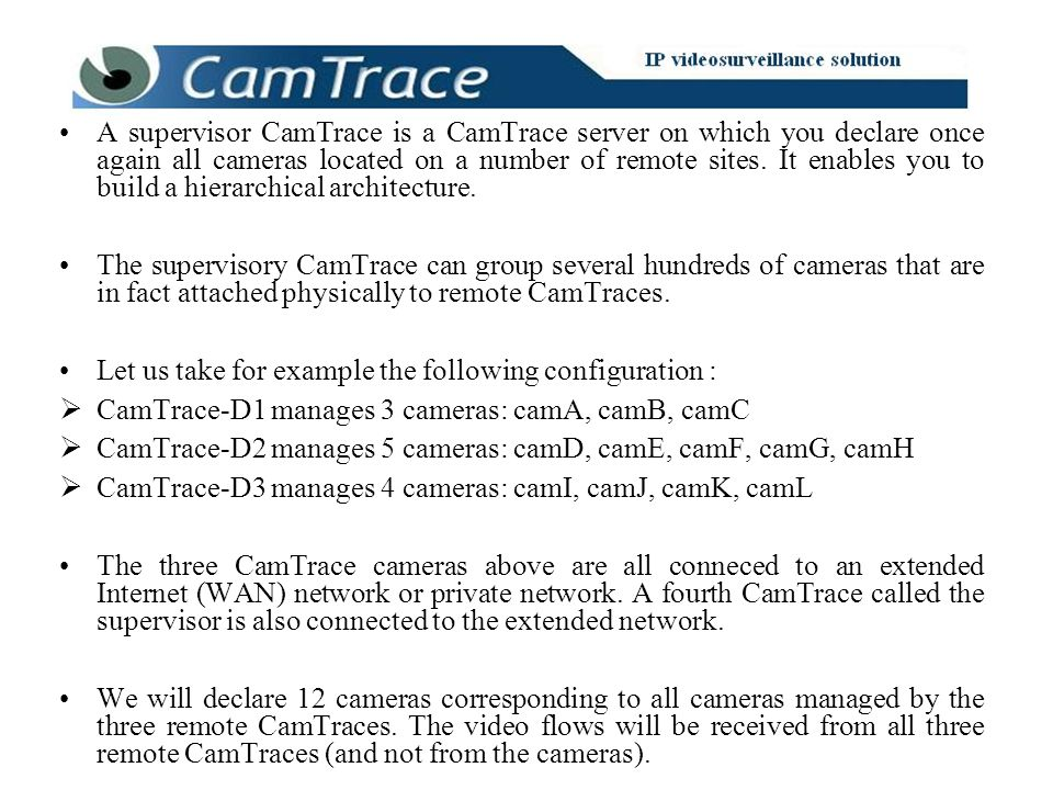 A supervisor CamTrace is a CamTrace server on which you declare once again all cameras located on a number of remote sites. It enables you to build a