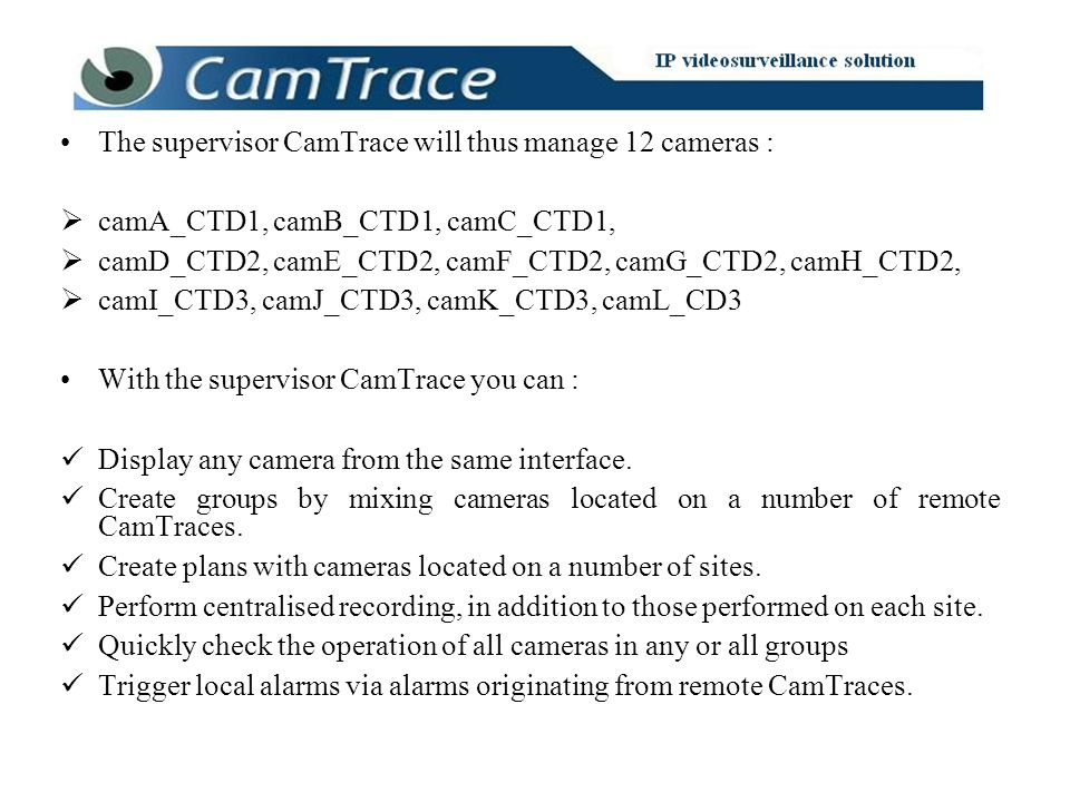 The supervisor CamTrace will thus manage 12 cameras : camA_CTD1, camB_CTD1, camC_CTD1, camD_CTD2, camE_CTD2, camF_CTD2, camG_CTD2, camH_CTD2, camI_CTD3, camJ_CTD3, camK_CTD3, camL_CD3 With the supervisor CamTrace you can : Display any camera from the same interface.