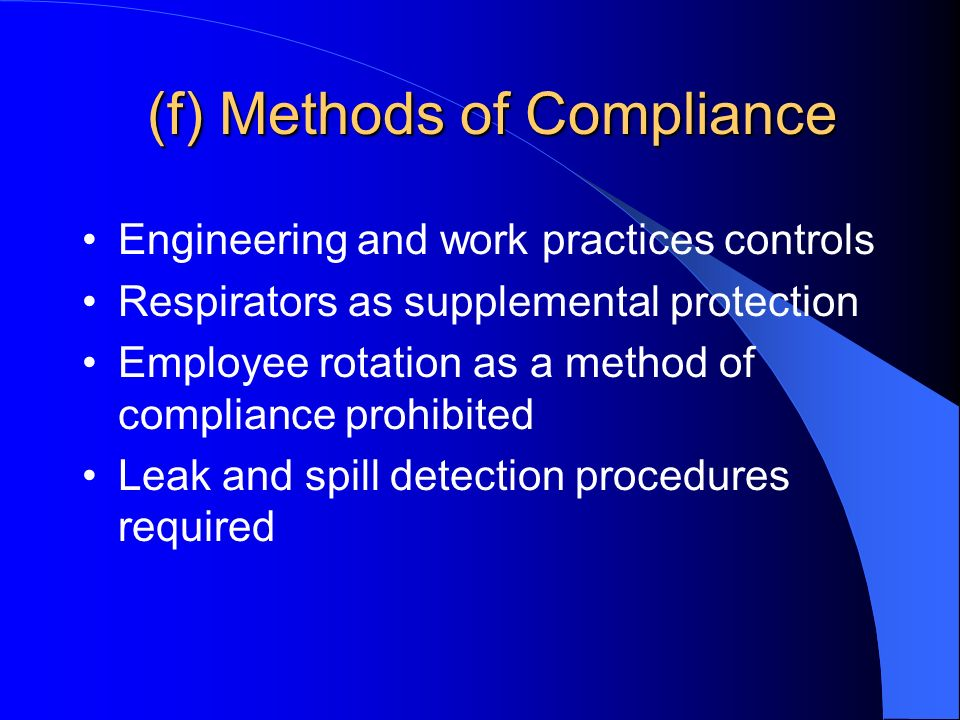 (f) Methods of Compliance Engineering and work practices controls Respirators as supplemental protection Employee rotation as a method of compliance prohibited Leak and spill detection procedures required