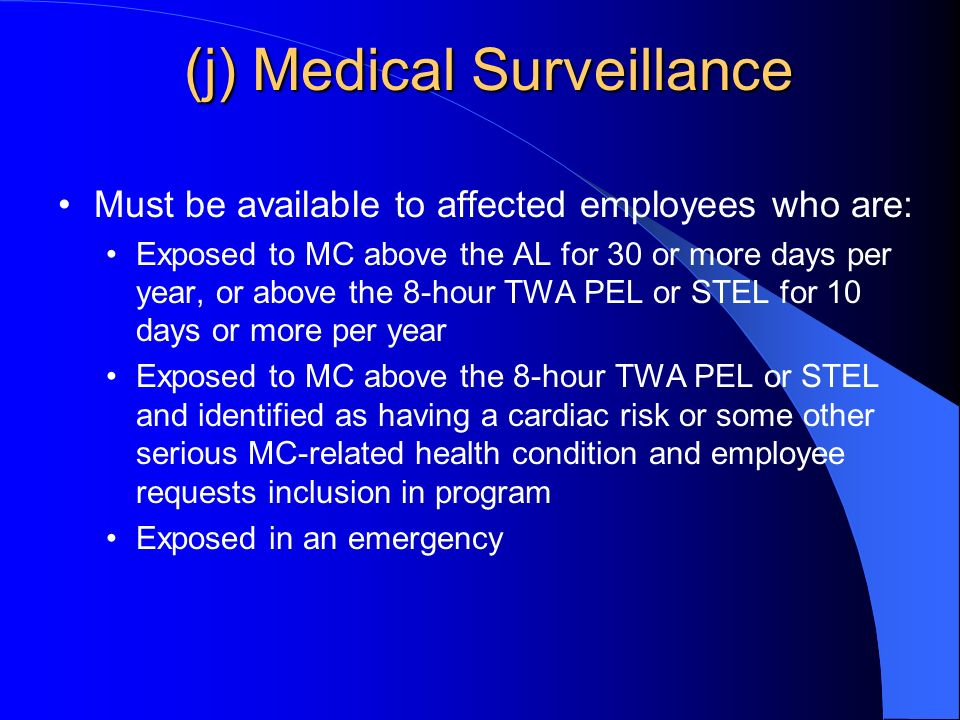 (j) Medical Surveillance Must be available to affected employees who are: Exposed to MC above the AL for 30 or more days per year, or above the 8-hour TWA PEL or STEL for 10 days or more per year Exposed to MC above the 8-hour TWA PEL or STEL and identified as having a cardiac risk or some other serious MC-related health condition and employee requests inclusion in program Exposed in an emergency