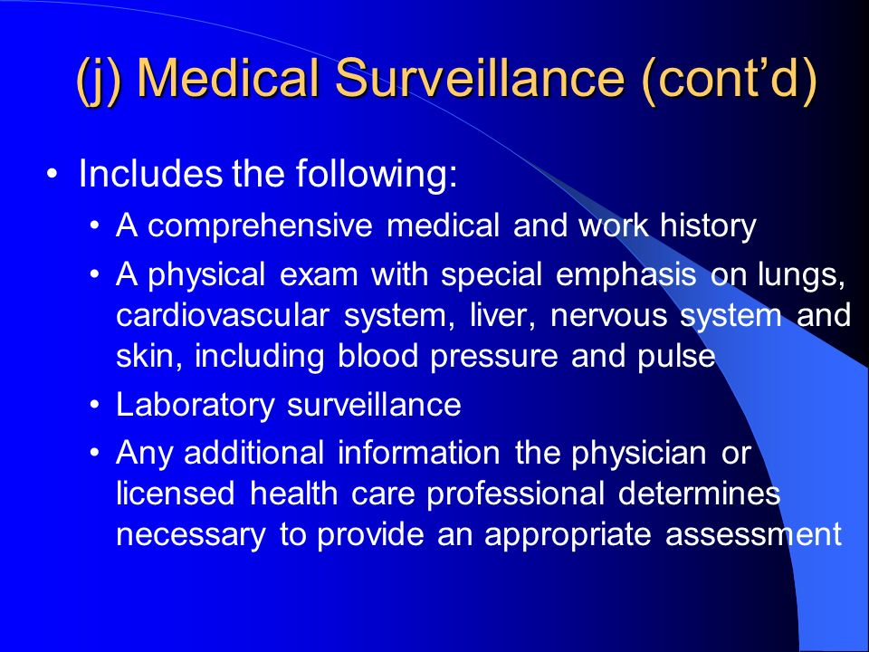 (j) Medical Surveillance (contd) Includes the following: A comprehensive medical and work history A physical exam with special emphasis on lungs, cardiovascular system, liver, nervous system and skin, including blood pressure and pulse Laboratory surveillance Any additional information the physician or licensed health care professional determines necessary to provide an appropriate assessment