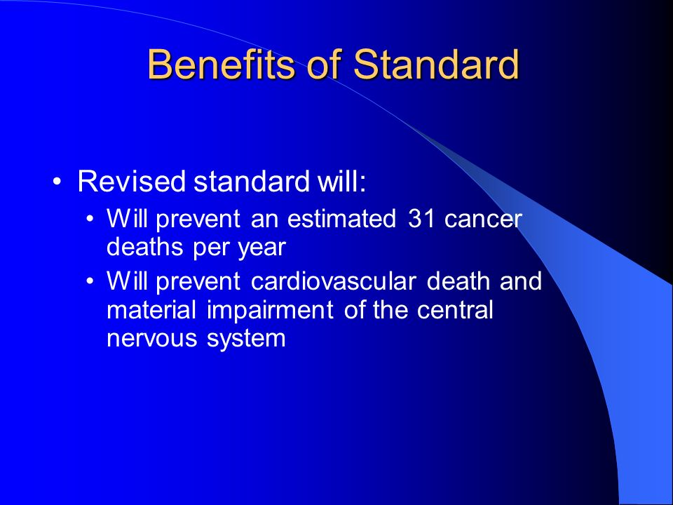 Benefits of Standard Revised standard will: Will prevent an estimated 31 cancer deaths per year Will prevent cardiovascular death and material impairment of the central nervous system