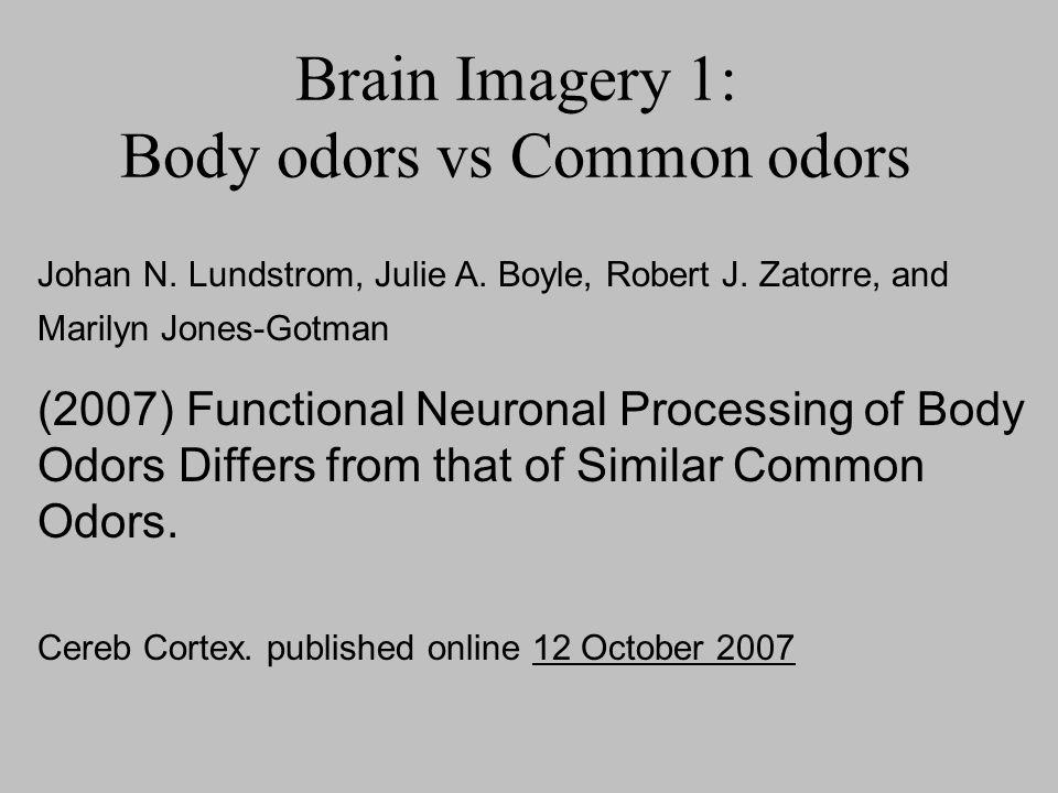 Brain Imagery 1: Body odors vs Common odors Johan N. Lundstrom, Julie A. Boyle, Robert J. Zatorre, and Marilyn Jones-Gotman (2007) Functional Neuronal