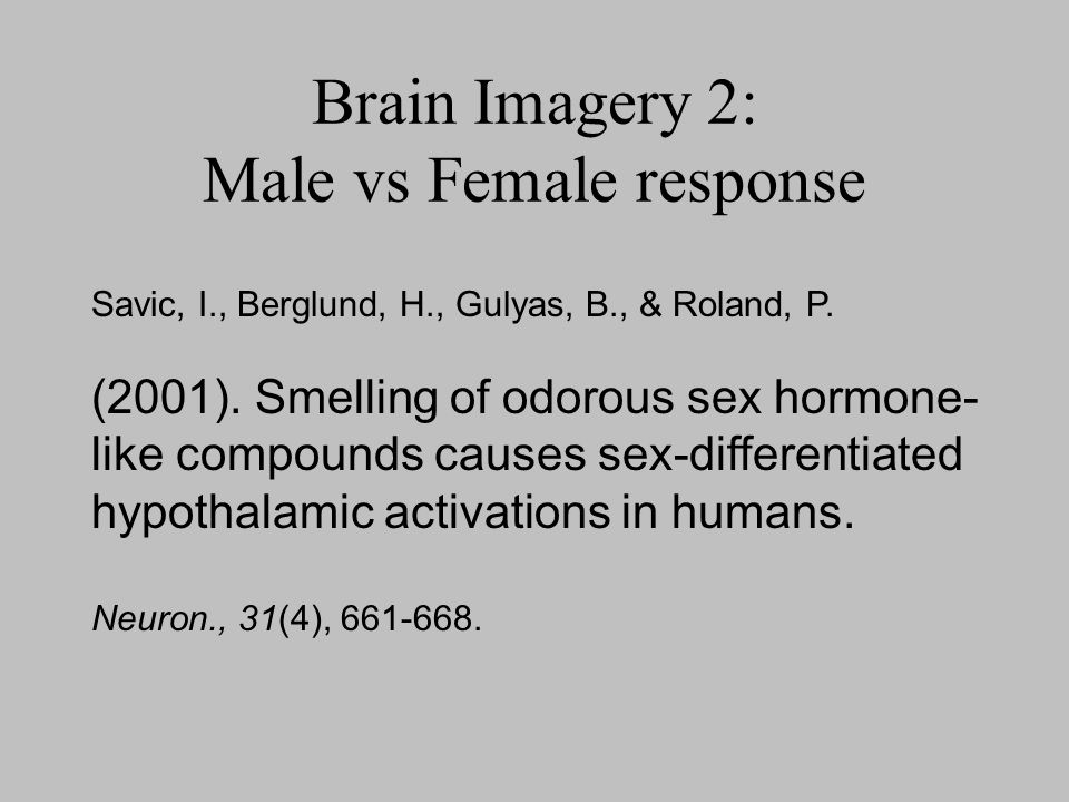 Brain Imagery 2: Male vs Female response Savic, I., Berglund, H., Gulyas, B., & Roland, P. (2001). Smelling of odorous sex hormone- like compounds cau