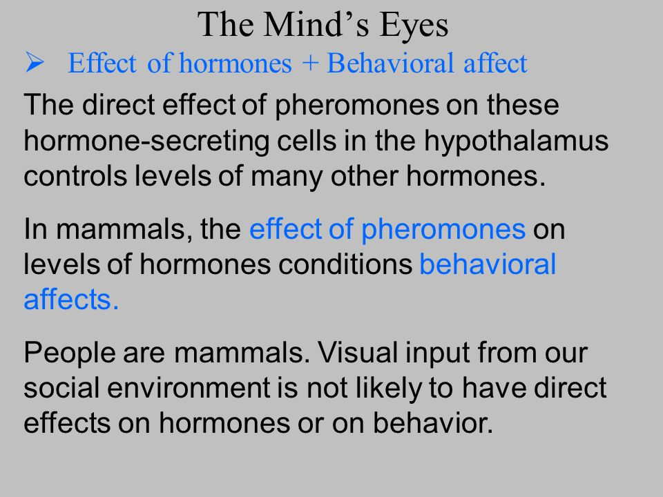 The Minds Eyes Effect of hormones + Behavioral affect The direct effect of pheromones on these hormone-secreting cells in the hypothalamus controls le