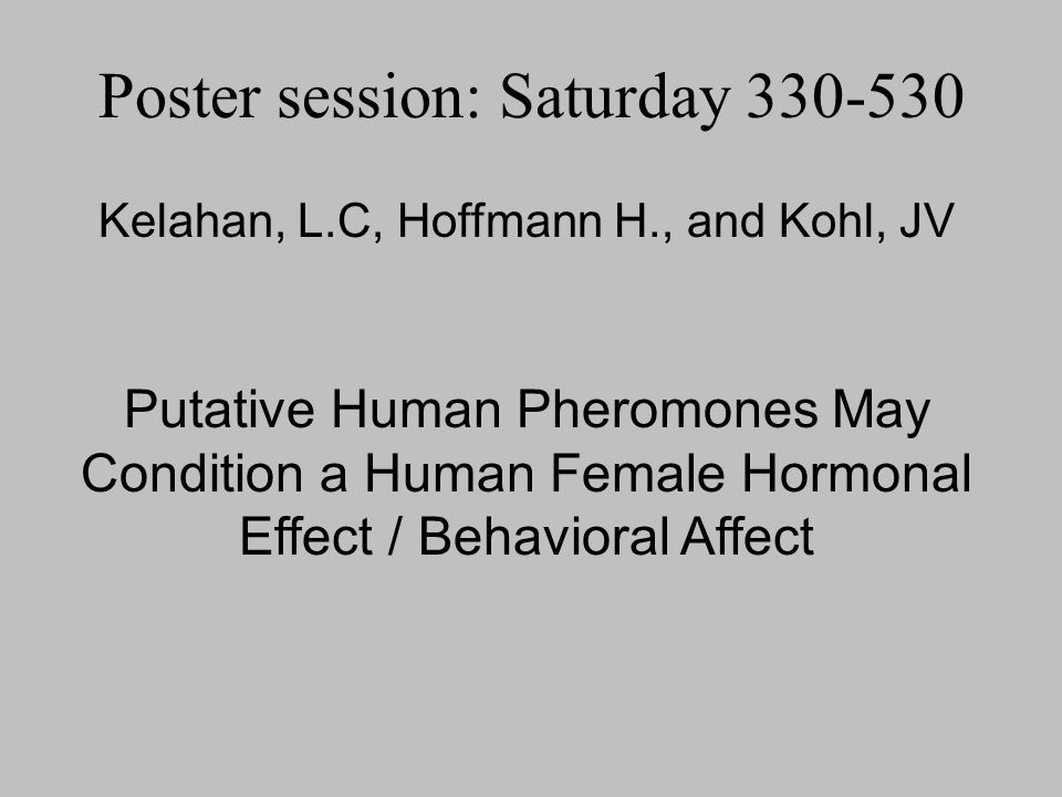 Kelahan, L.C, Hoffmann H., and Kohl, JV Putative Human Pheromones May Condition a Human Female Hormonal Effect / Behavioral Affect Poster session: Sat