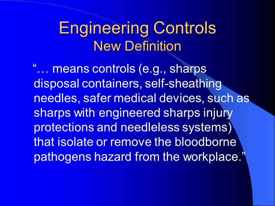 Engineering Controls New Definition … means controls (e.g., sharps disposal containers, self-sheathing needles, safer medical devices, such as sharps