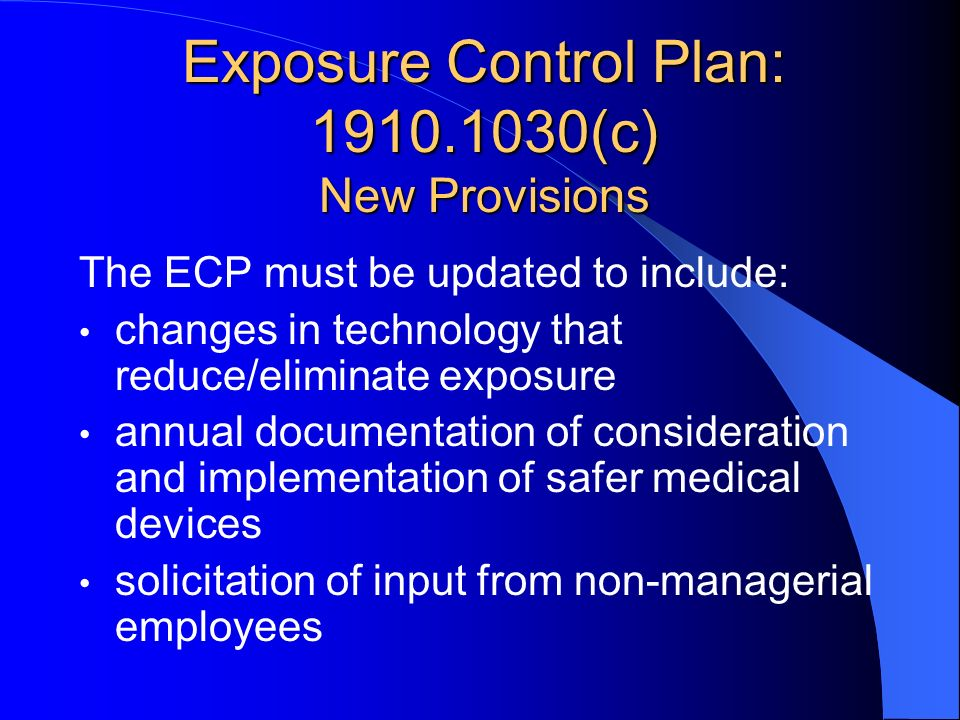 Exposure Control Plan: 1910.1030(c) New Provisions The ECP must be updated to include: changes in technology that reduce/eliminate exposure annual doc