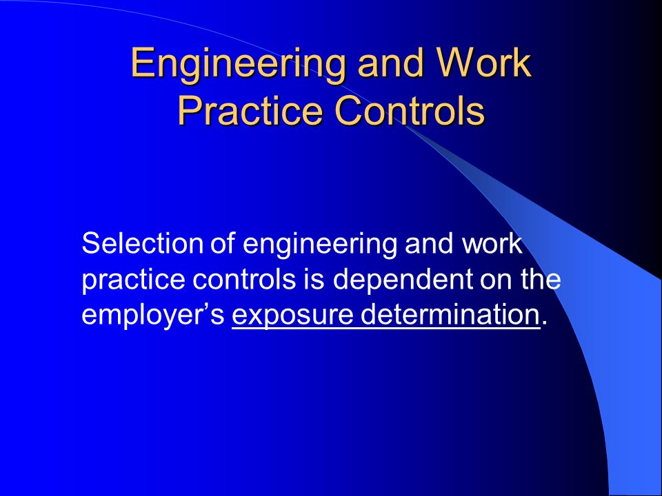 Engineering and Work Practice Controls Selection of engineering and work practice controls is dependent on the employers exposure determination.
