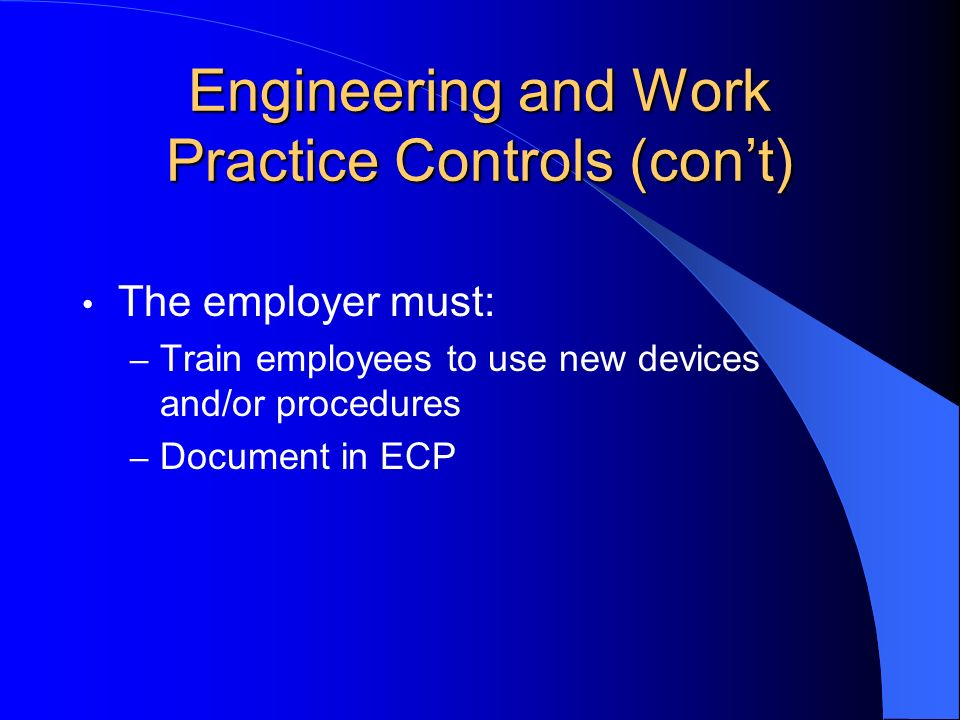 Engineering and Work Practice Controls (cont) The employer must: – Train employees to use new devices and/or procedures – Document in ECP