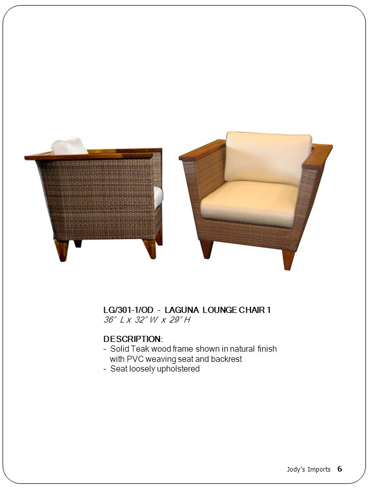 LG/301-1/OD - LAGUNA LOUNGE CHAIR 1 36 L x 32 W x 29 H DESCRIPTION: - Solid Teak wood frame shown in natural finish with PVC weaving seat and backrest - Seat loosely upholstered Jodys Imports 6