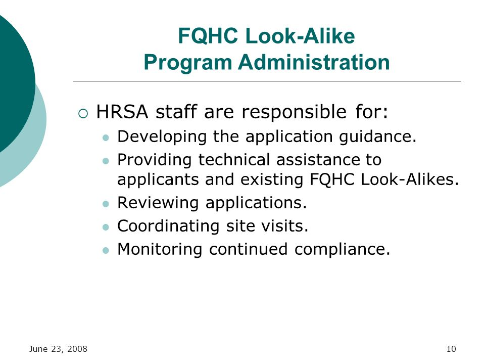 June 23, 200810 FQHC Look-Alike Program Administration HRSA staff are responsible for: Developing the application guidance. Providing technical assist